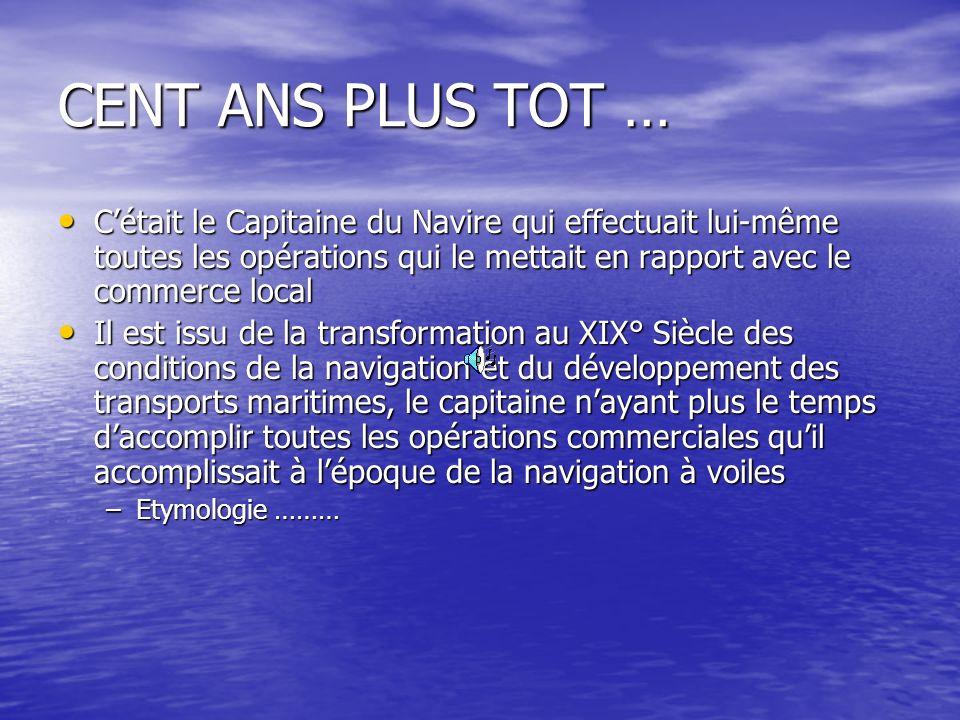 CENT ANS PLUS TOT … C'était le Capitaine du Navire qui effectuait lui-même toutes les opérations qui le mettait en rapport avec le commerce local.