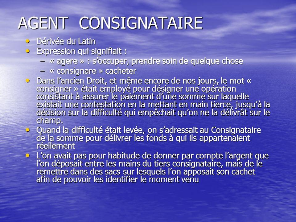 AGENT CONSIGNATAIRE Dérivée du Latin Expression qui signifiait :