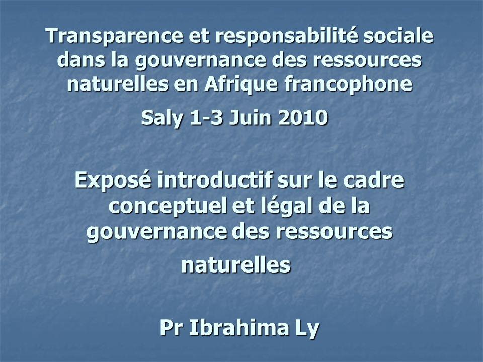 Transparence et responsabilité sociale dans la gouvernance des ressources naturelles en Afrique francophone Saly 1-3 Juin 2010 Exposé introductif sur le cadre conceptuel et légal de la gouvernance des ressources naturelles Pr Ibrahima Ly