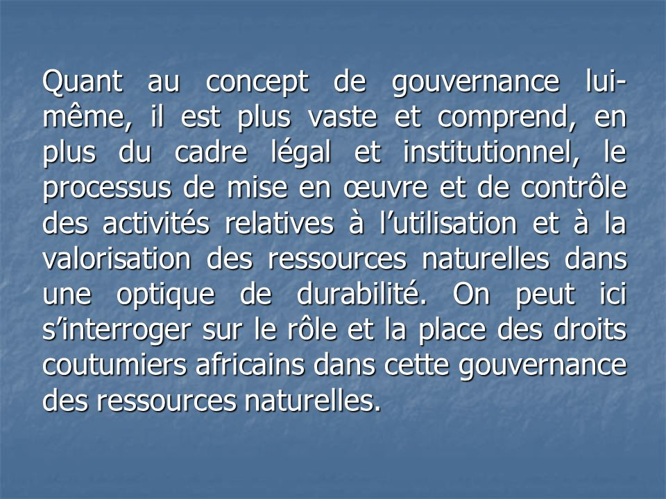 Quant au concept de gouvernance lui-même, il est plus vaste et comprend, en plus du cadre légal et institutionnel, le processus de mise en œuvre et de contrôle des activités relatives à l'utilisation et à la valorisation des ressources naturelles dans une optique de durabilité.