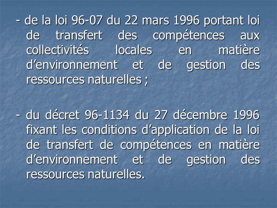 - de la loi 96-07 du 22 mars 1996 portant loi de transfert des compétences aux collectivités locales en matière d'environnement et de gestion des ressources naturelles ; - du décret 96-1134 du 27 décembre 1996 fixant les conditions d'application de la loi de transfert de compétences en matière d'environnement et de gestion des ressources naturelles.
