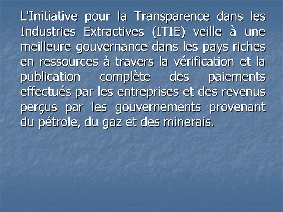 L Initiative pour la Transparence dans les Industries Extractives (ITIE) veille à une meilleure gouvernance dans les pays riches en ressources à travers la vérification et la publication complète des paiements effectués par les entreprises et des revenus perçus par les gouvernements provenant du pétrole, du gaz et des minerais.