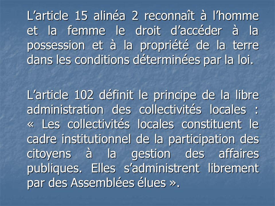 L'article 15 alinéa 2 reconnaît à l'homme et la femme le droit d'accéder à la possession et à la propriété de la terre dans les conditions déterminées par la loi.