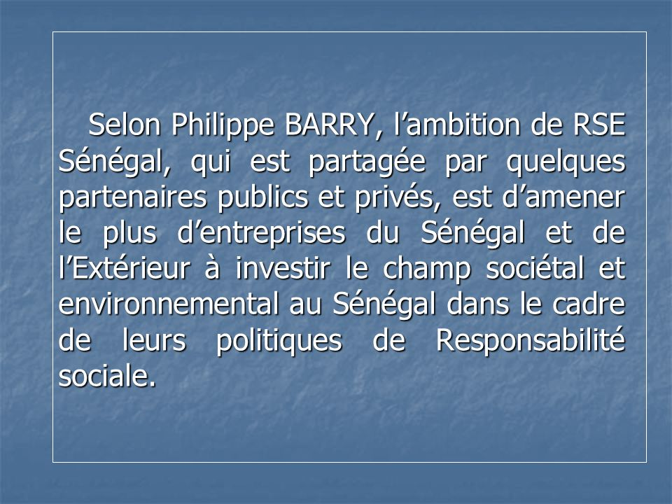 Selon Philippe BARRY, l'ambition de RSE Sénégal, qui est partagée par quelques partenaires publics et privés, est d'amener le plus d'entreprises du Sénégal et de l'Extérieur à investir le champ sociétal et environnemental au Sénégal dans le cadre de leurs politiques de Responsabilité sociale.