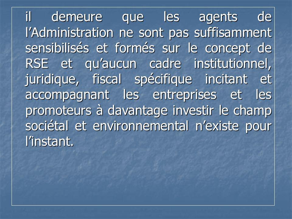 il demeure que les agents de l'Administration ne sont pas suffisamment sensibilisés et formés sur le concept de RSE et qu'aucun cadre institutionnel, juridique, fiscal spécifique incitant et accompagnant les entreprises et les promoteurs à davantage investir le champ sociétal et environnemental n'existe pour l'instant.