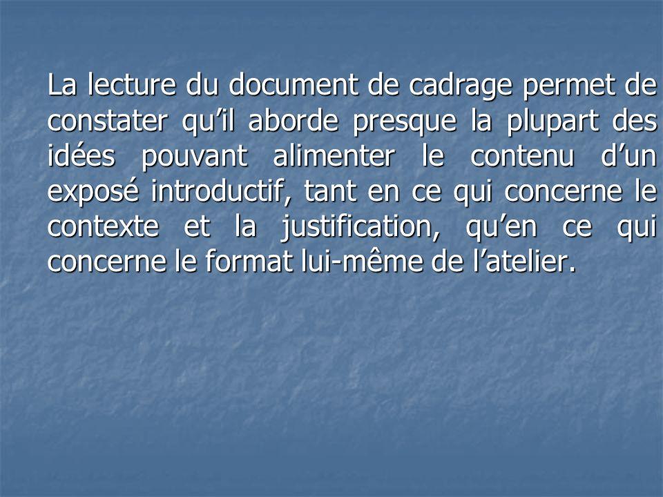 La lecture du document de cadrage permet de constater qu'il aborde presque la plupart des idées pouvant alimenter le contenu d'un exposé introductif, tant en ce qui concerne le contexte et la justification, qu'en ce qui concerne le format lui-même de l'atelier.