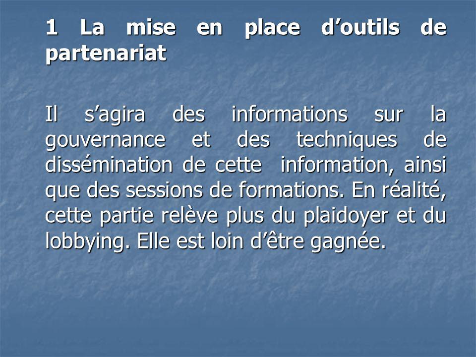 1 La mise en place d'outils de partenariat Il s'agira des informations sur la gouvernance et des techniques de dissémination de cette information, ainsi que des sessions de formations.