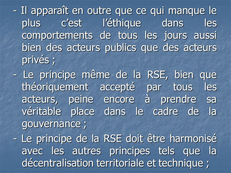 - Il apparaît en outre que ce qui manque le plus c'est l'éthique dans les comportements de tous les jours aussi bien des acteurs publics que des acteurs privés ; - Le principe même de la RSE, bien que théoriquement accepté par tous les acteurs, peine encore à prendre sa véritable place dans le cadre de la gouvernance ; - Le principe de la RSE doit être harmonisé avec les autres principes tels que la décentralisation territoriale et technique ;