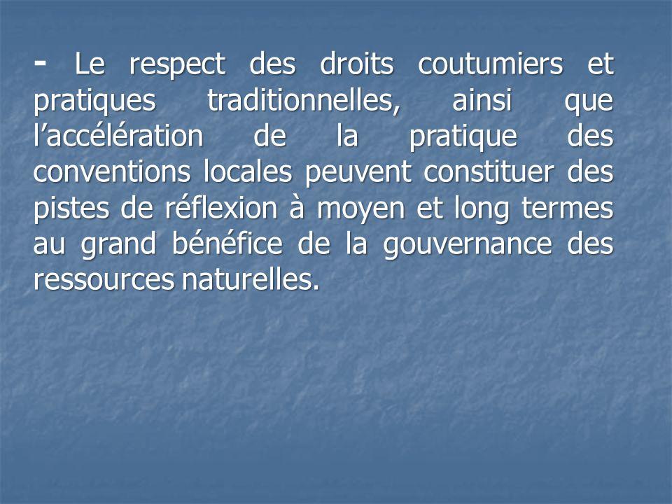 - Le respect des droits coutumiers et pratiques traditionnelles, ainsi que l'accélération de la pratique des conventions locales peuvent constituer des pistes de réflexion à moyen et long termes au grand bénéfice de la gouvernance des ressources naturelles.