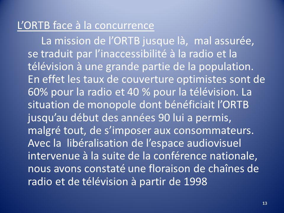 L'ORTB face à la concurrence La mission de l'ORTB jusque là, mal assurée, se traduit par l'inaccessibilité à la radio et la télévision à une grande partie de la population.