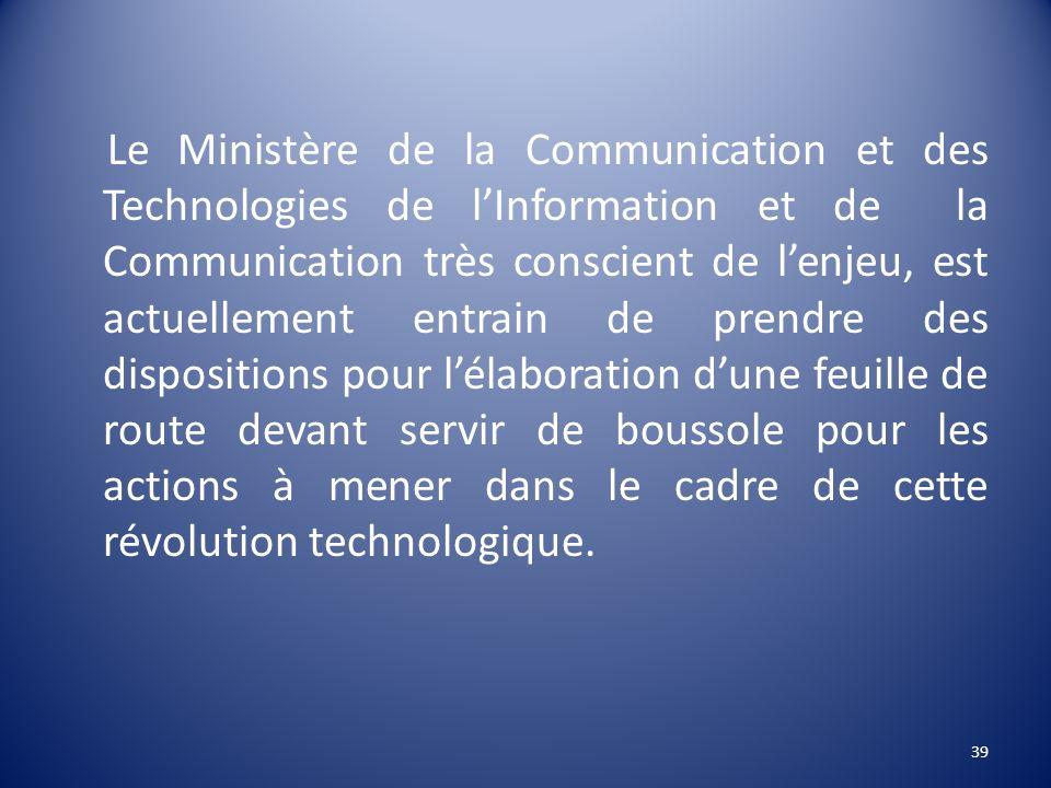 Le Ministère de la Communication et des Technologies de l'Information et de la Communication très conscient de l'enjeu, est actuellement entrain de prendre des dispositions pour l'élaboration d'une feuille de route devant servir de boussole pour les actions à mener dans le cadre de cette révolution technologique.