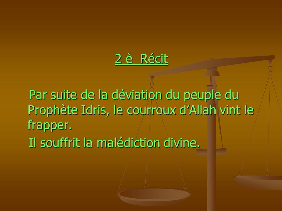2 è Récit Par suite de la déviation du peuple du Prophète Idris, le courroux d'Allah vint le frapper.