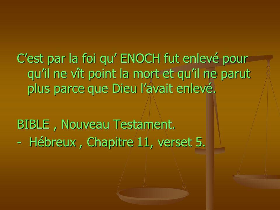 C'est par la foi qu' ENOCH fut enlevé pour qu'il ne vît point la mort et qu'il ne parut plus parce que Dieu l'avait enlevé.