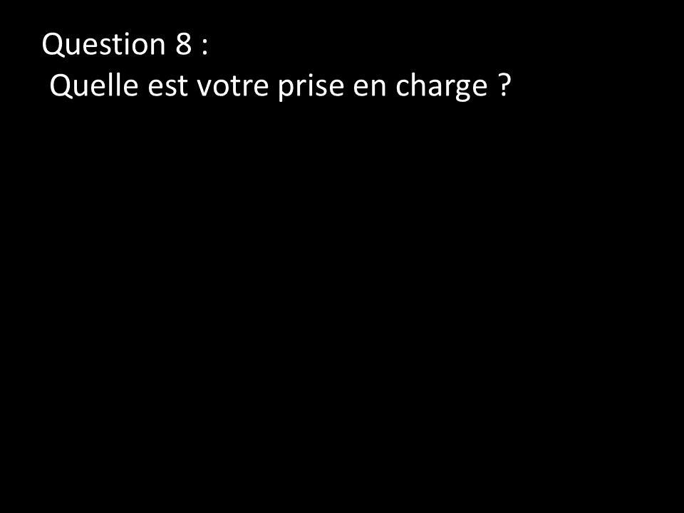 Question 8 : Quelle est votre prise en charge