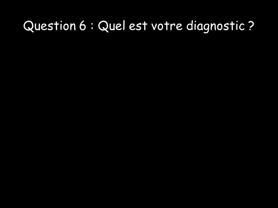 Question 6 : Quel est votre diagnostic