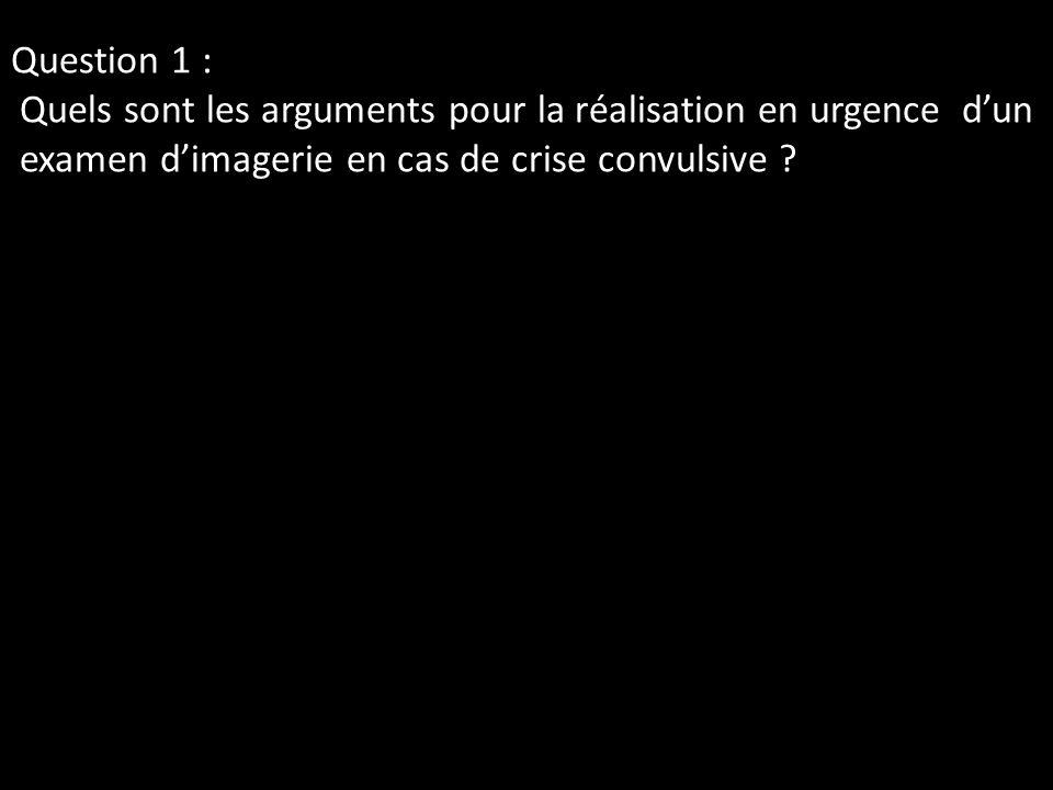 Question 1 : Quels sont les arguments pour la réalisation en urgence d'un examen d'imagerie en cas de crise convulsive