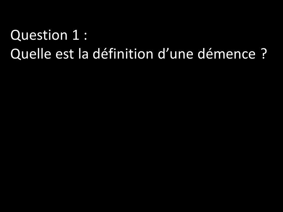 Question 1 : Quelle est la définition d'une démence
