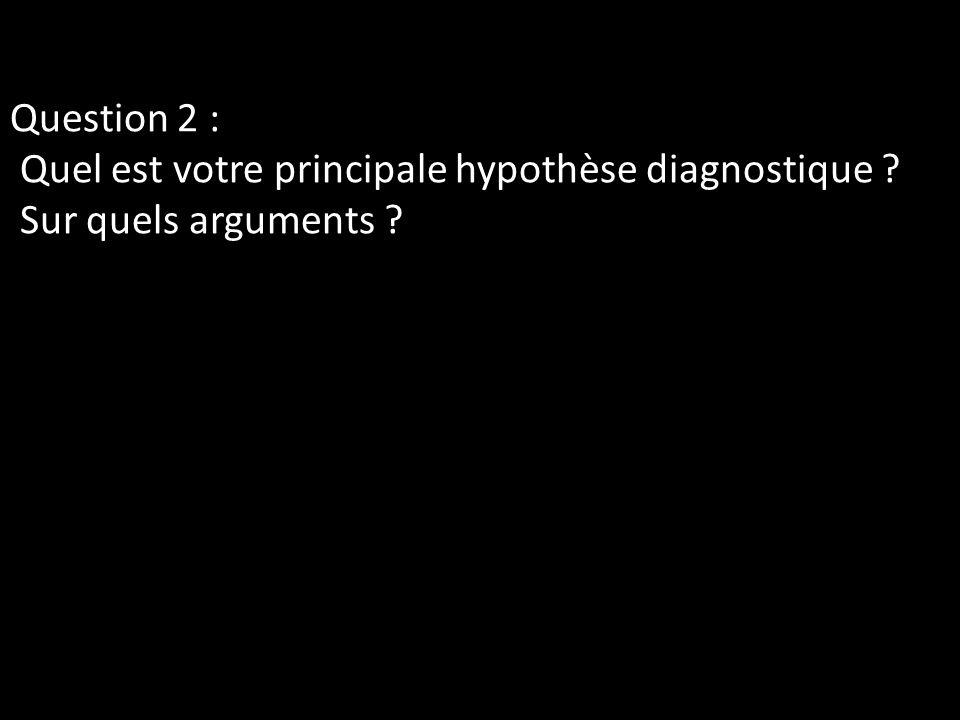 Question 2 : Quel est votre principale hypothèse diagnostique
