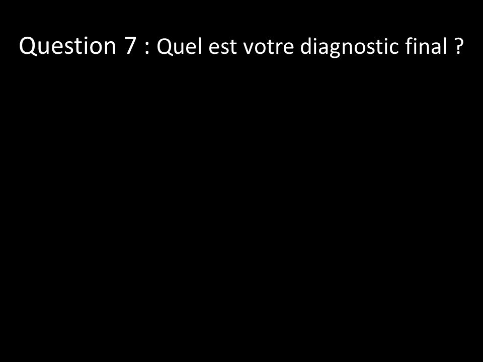 Question 7 : Quel est votre diagnostic final