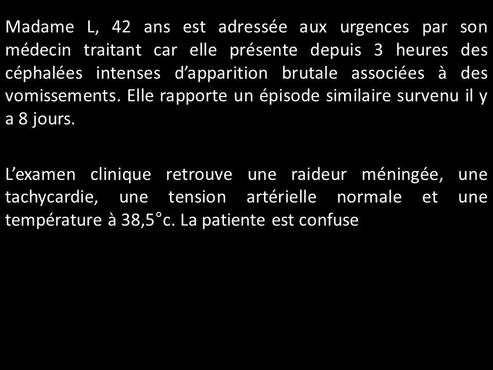 Madame L, 42 ans est adressée aux urgences par son médecin traitant car elle présente depuis 3 heures des céphalées intenses d'apparition brutale associées à des vomissements.