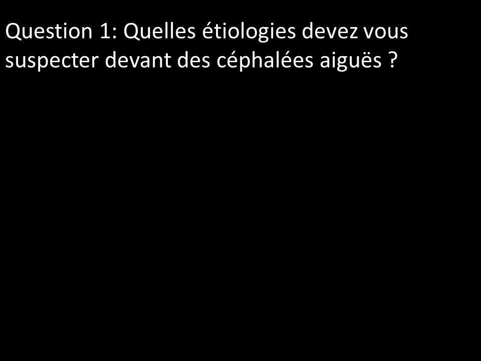 Question 1: Quelles étiologies devez vous suspecter devant des céphalées aiguës