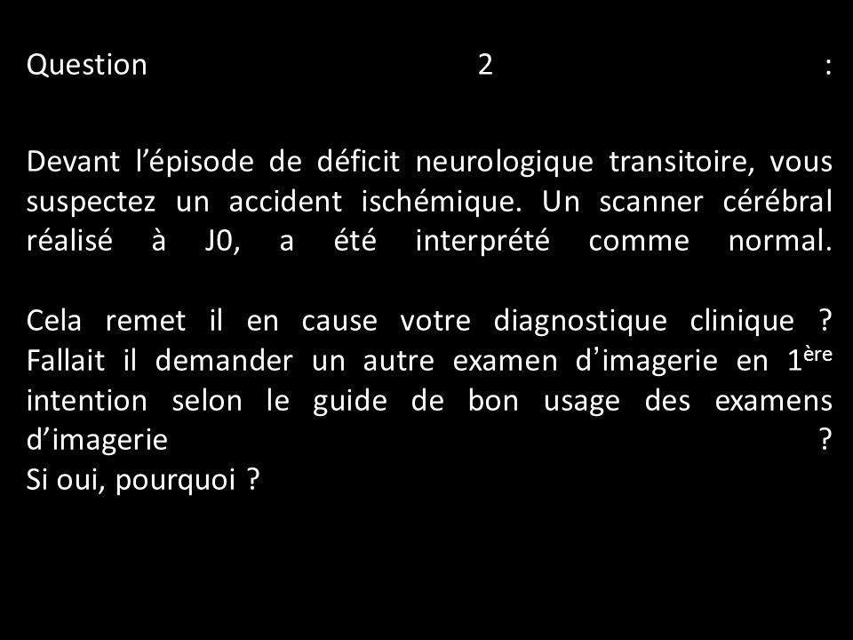 Question 2 : Devant l'épisode de déficit neurologique transitoire, vous suspectez un accident ischémique.