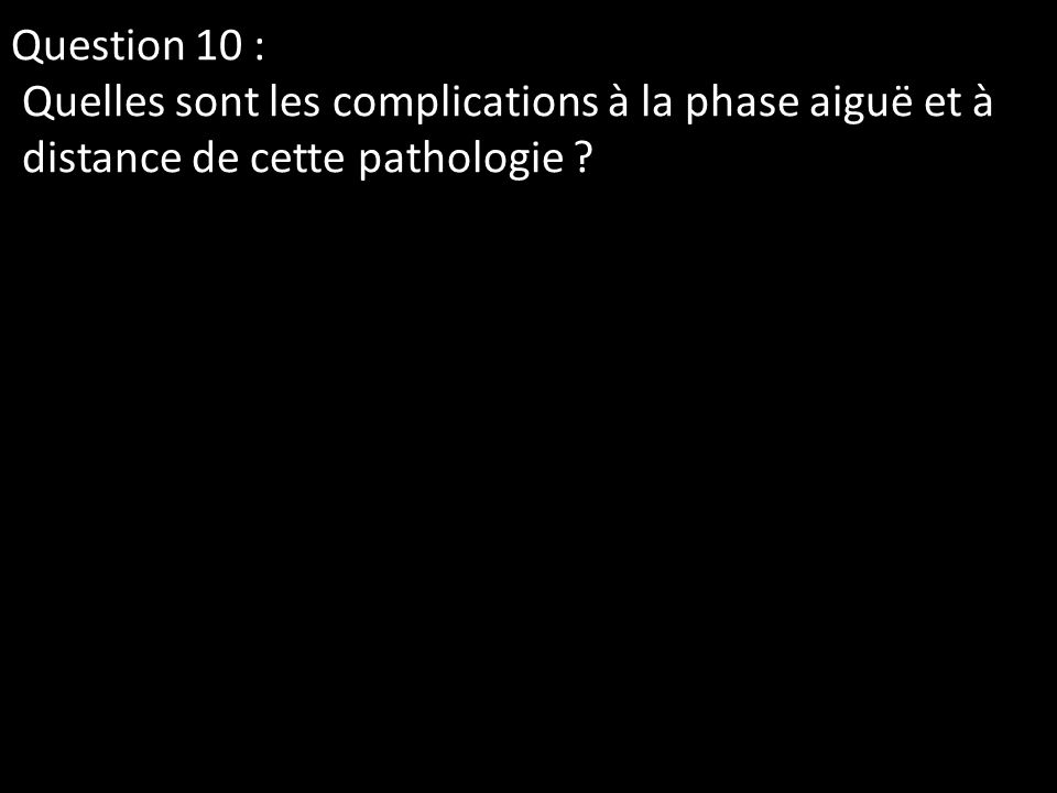Question 10 : Quelles sont les complications à la phase aiguë et à distance de cette pathologie