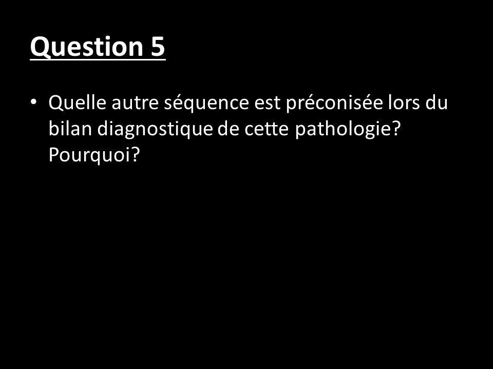 Question 5Quelle autre séquence est préconisée lors du bilan diagnostique de cette pathologie.