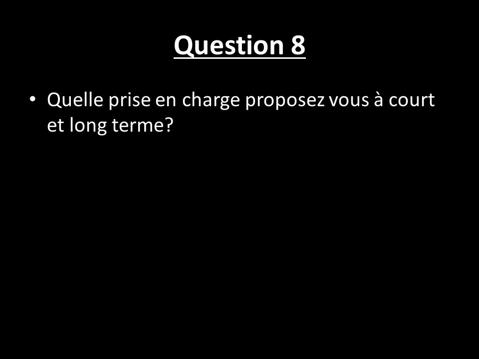 Question 8 Quelle prise en charge proposez vous à court et long terme