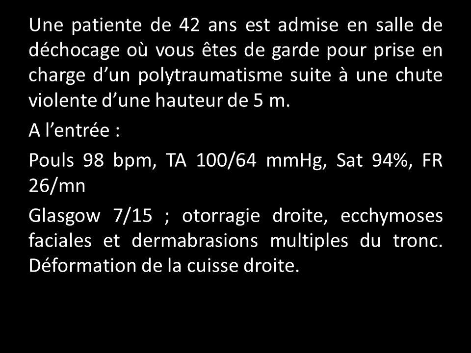 Une patiente de 42 ans est admise en salle de déchocage où vous êtes de garde pour prise en charge d'un polytraumatisme suite à une chute violente d'une hauteur de 5 m.