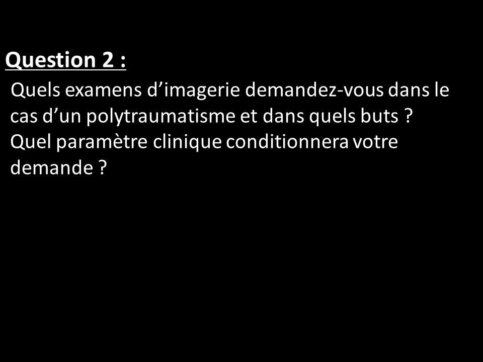 Question 2 : Quels examens d'imagerie demandez-vous dans le cas d'un polytraumatisme et dans quels buts .