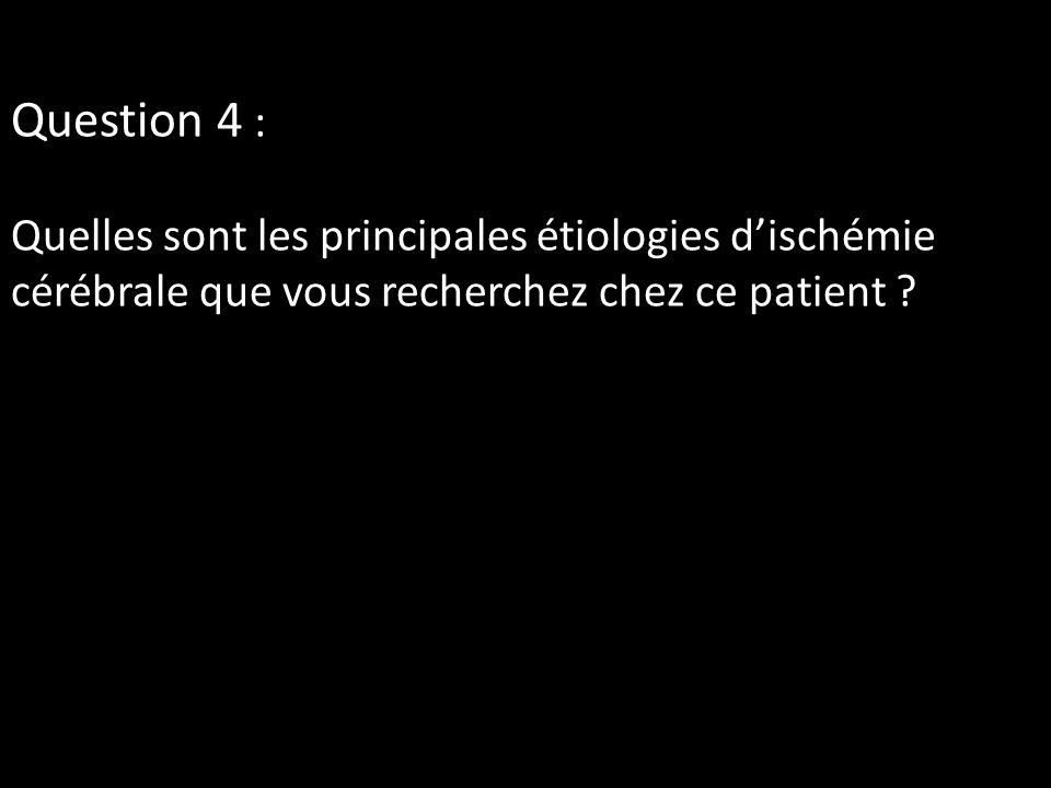 Question 4 : Quelles sont les principales étiologies d'ischémie cérébrale que vous recherchez chez ce patient