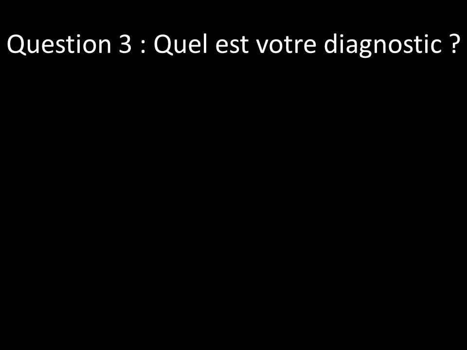 Question 3 : Quel est votre diagnostic
