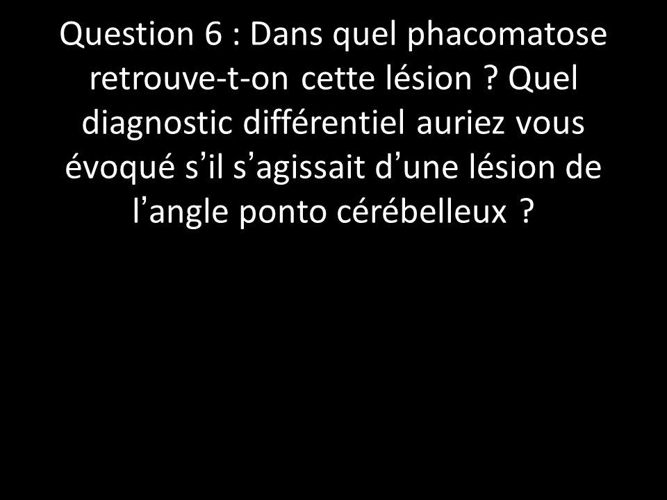 Question 6 : Dans quel phacomatose retrouve-t-on cette lésion