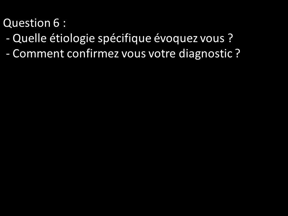 Question 6 : - Quelle étiologie spécifique évoquez vous