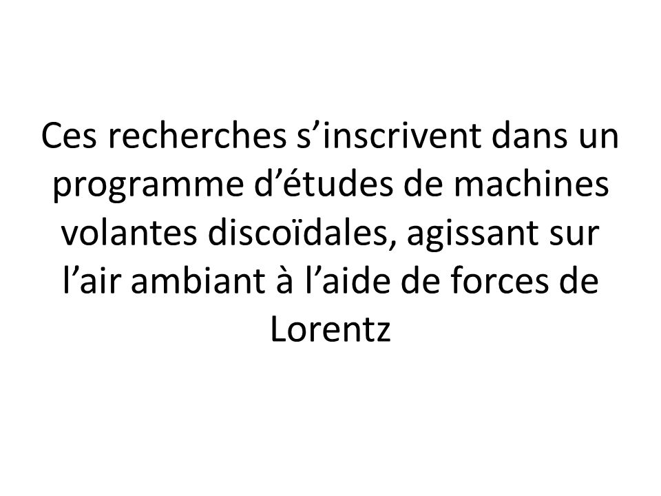 Ces recherches s'inscrivent dans un programme d'études de machines volantes discoïdales, agissant sur l'air ambiant à l'aide de forces de Lorentz