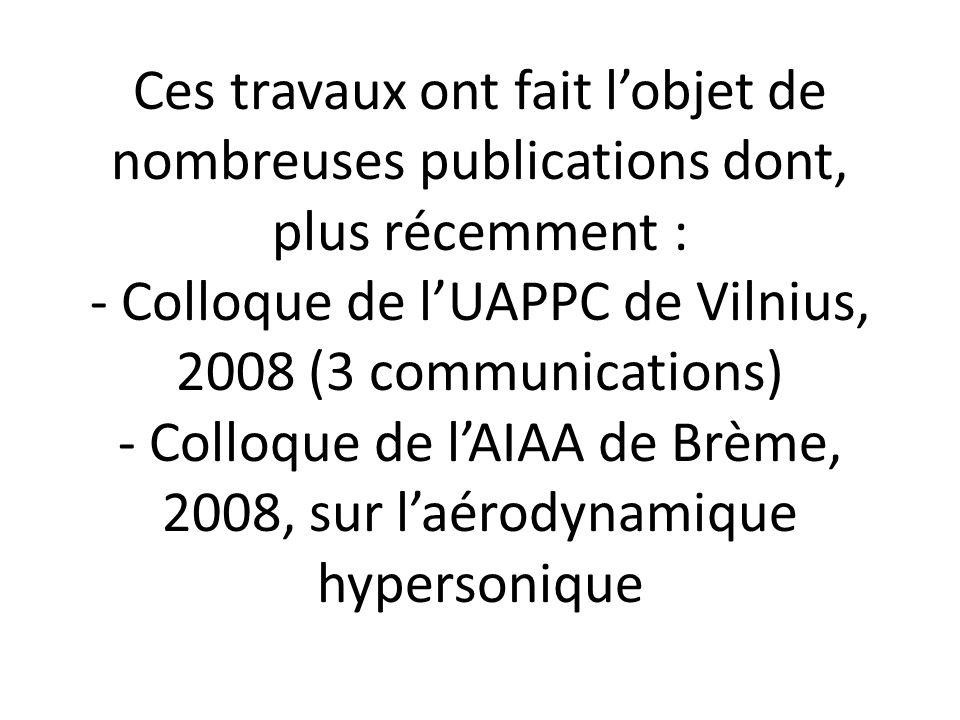 Ces travaux ont fait l'objet de nombreuses publications dont, plus récemment : - Colloque de l'UAPPC de Vilnius, 2008 (3 communications) - Colloque de l'AIAA de Brème, 2008, sur l'aérodynamique hypersonique