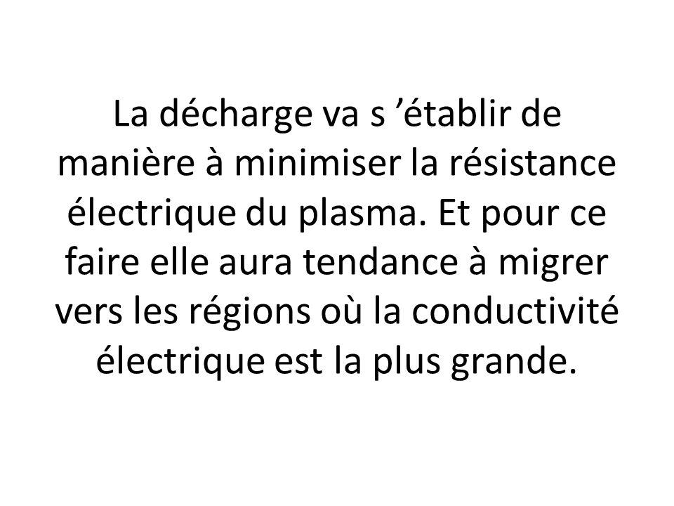 La décharge va s 'établir de manière à minimiser la résistance électrique du plasma.