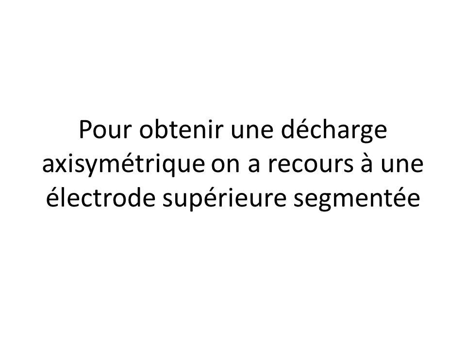 Pour obtenir une décharge axisymétrique on a recours à une électrode supérieure segmentée