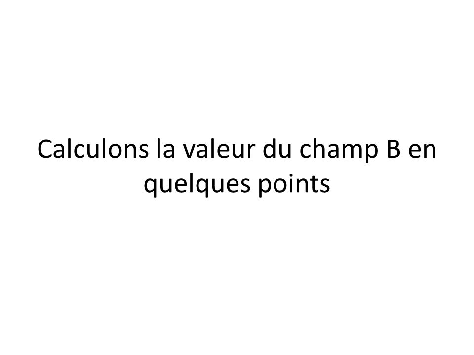 Calculons la valeur du champ B en quelques points