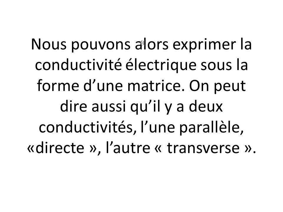 Nous pouvons alors exprimer la conductivité électrique sous la forme d'une matrice. On peut dire aussi qu'il y a deux conductivités, l'une parallèle, «directe », l'autre « transverse ».