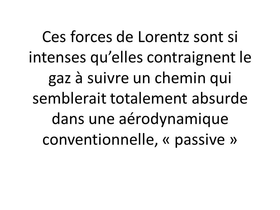 Ces forces de Lorentz sont si intenses qu'elles contraignent le gaz à suivre un chemin qui semblerait totalement absurde dans une aérodynamique conventionnelle, « passive »