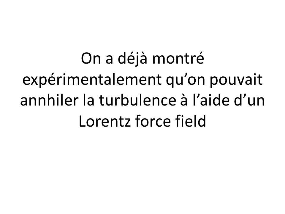On a déjà montré expérimentalement qu'on pouvait annhiler la turbulence à l'aide d'un Lorentz force field