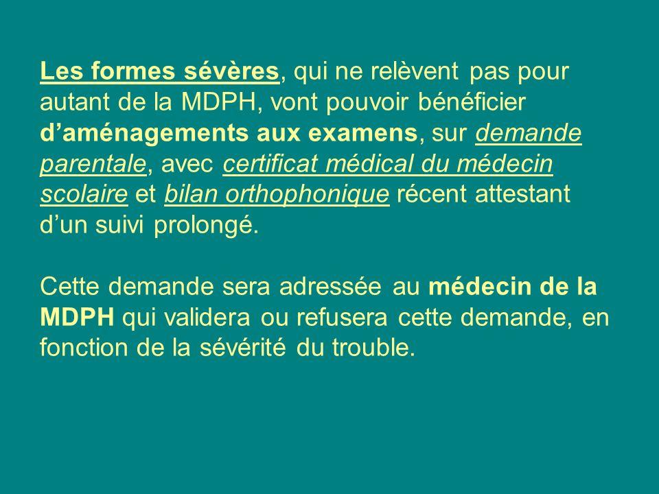 Les formes sévères, qui ne relèvent pas pour autant de la MDPH, vont pouvoir bénéficier d'aménagements aux examens, sur demande parentale, avec certificat médical du médecin scolaire et bilan orthophonique récent attestant d'un suivi prolongé.