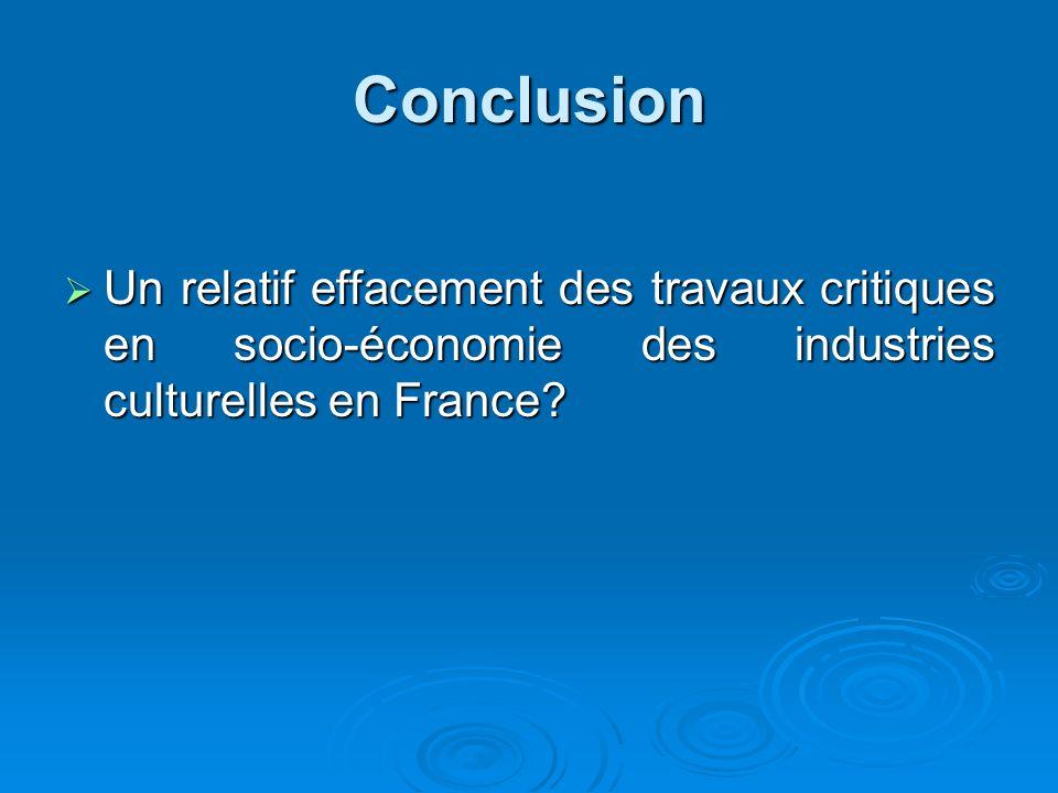 Conclusion Un relatif effacement des travaux critiques en socio-économie des industries culturelles en France