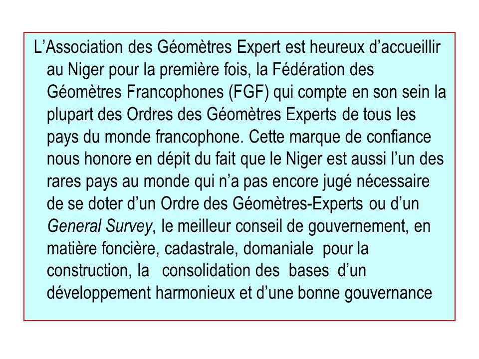 L'Association des Géomètres Expert est heureux d'accueillir au Niger pour la première fois, la Fédération des Géomètres Francophones (FGF) qui compte en son sein la plupart des Ordres des Géomètres Experts de tous les pays du monde francophone.