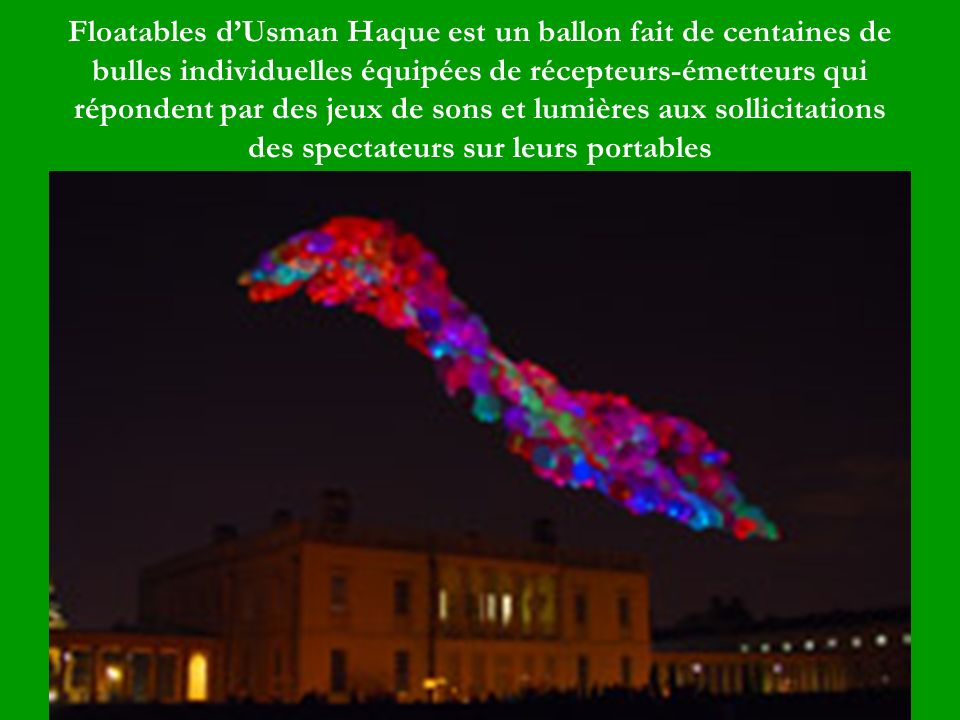 Floatables d'Usman Haque est un ballon fait de centaines de bulles individuelles équipées de récepteurs-émetteurs qui répondent par des jeux de sons et lumières aux sollicitations des spectateurs sur leurs portables