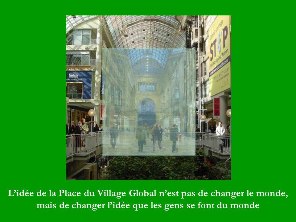 L'idée de la Place du Village Global n'est pas de changer le monde, mais de changer l'idée que les gens se font du monde
