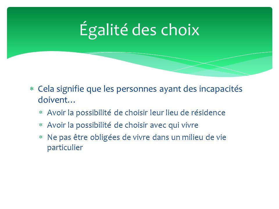 Égalité des choix Cela signifie que les personnes ayant des incapacités doivent… Avoir la possibilité de choisir leur lieu de résidence.