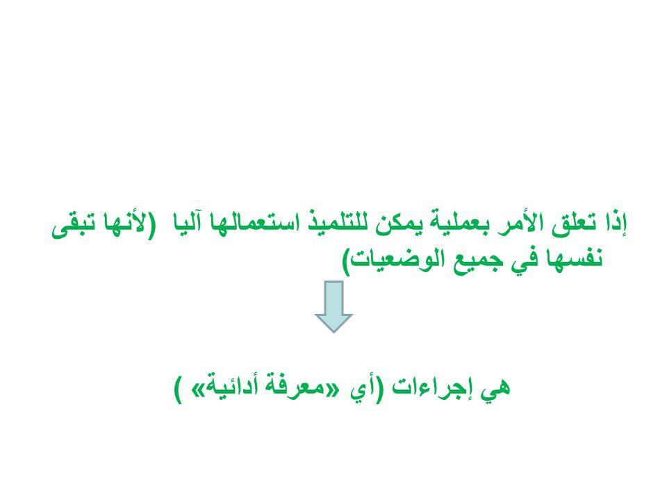 إذا تعلق الأمر بعملية يمكن للتلميذ استعمالها آليا ) لأنها تبقى نفسها في جميع الوضعيات( هي إجراءات )أي» معرفة أدائية( «